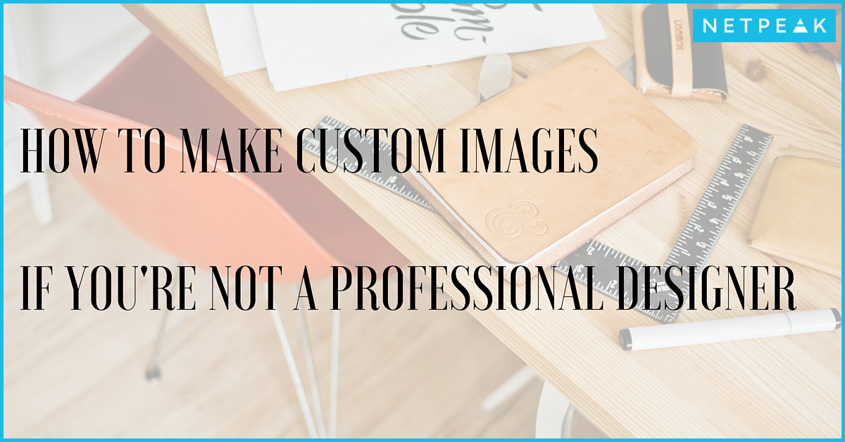 Be Your Own Hero: How To Make Perfect Custom Images For Your Blog Posts If You're Not A Professional Designer